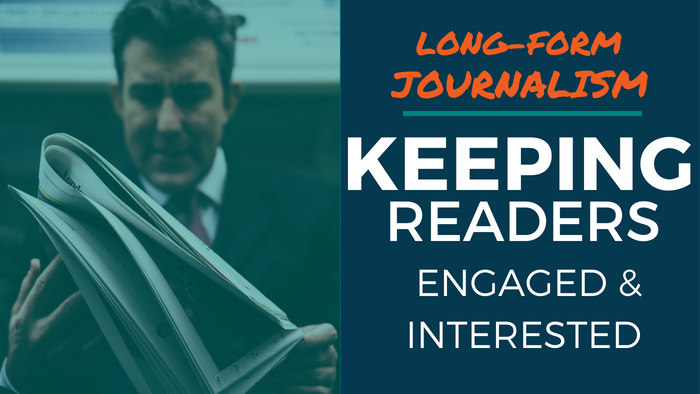 Long-Form Journalism: Keeping Readers Engaged & Interested