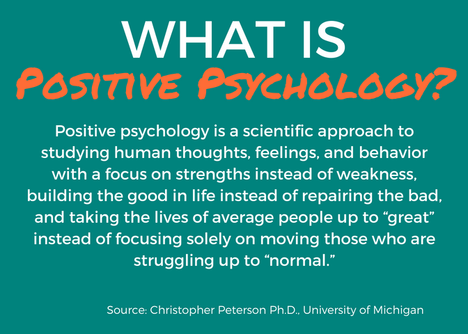 "What is Positive Psychology? Positive psychology is a scientific approach to studying human thoughts, feelings, and behavior with a focus on strengths instead of weakness, building the good in life instead of repairing the bad, and taking the lives of average people up to ""great"" instead of focusing solely on moving those who are struggling up to ""normal."" Source: Christopher Peterson Ph.D., University of Michigan"