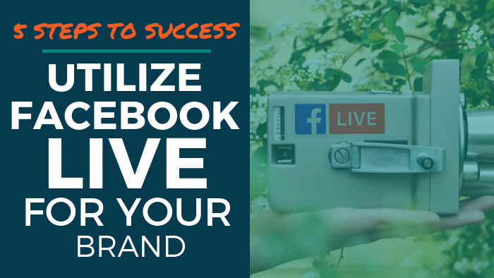 5 Steps to Success: Utilize Facebook Live for Your Brand
