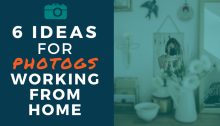 6 Ideas for Photogs Working From Home