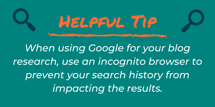 Helpful Tip: When using Google for your blog research, use an incognito browser to prevent your search history from impacting the results.
